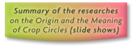 Summary of the researches on the Origin and the Meaning of Crop Circles (slide shows)